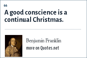 Benjamin Franklin: A good conscience is a continual Christmas.