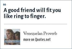 Venezuelan Proverb: A good friend will fit you like ring to finger.