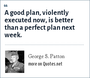 George S. Patton: A good plan, violently executed now, is better than a perfect plan next week.