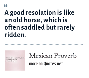 Mexican Proverb: A good resolution is like an old horse, which is often saddled but rarely ridden.