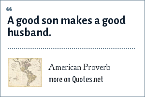 American Proverb: A good son makes a good husband.