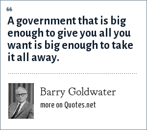 Barry Goldwater: A government that is big enough to give you all you want is big enough to take it all away.