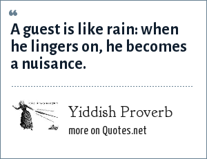 Yiddish Proverb: A guest is like rain: when he lingers on, he becomes a nuisance.