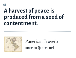 American Proverb: A harvest of peace is produced from a seed of contentment.