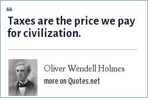 Oliver Wendell Holmes: Taxes are the price we pay for civilization.