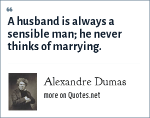 Alexandre Dumas: A husband is always a sensible man; he never thinks of marrying.