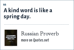 Russian Proverb: A kind word is like a spring day.