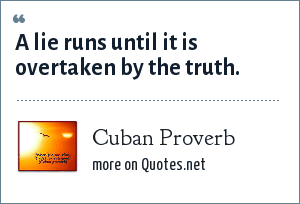 Cuban Proverb: A lie runs until it is overtaken by the truth.