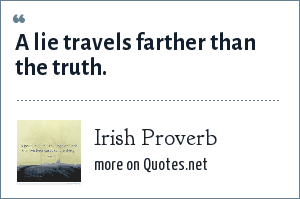 Irish Proverb: A lie travels farther than the truth.