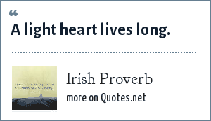Irish Proverb: A light heart lives long.