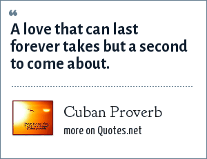 Cuban Proverb: A love that can last forever takes but a second to come about.