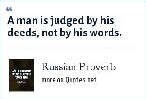 Russian Proverb: A man is judged by his deeds, not by his words.