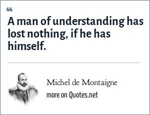 Michel de Montaigne: A man of understanding has lost nothing, if he has himself.