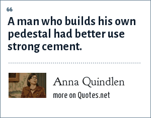 Anna Quindlen: A man who builds his own pedestal had better use strong cement.