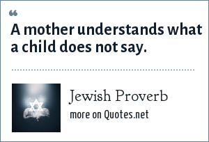 Jewish Proverb: A mother understands what a child does not say.