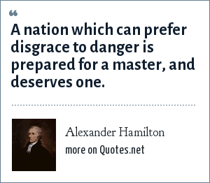 Alexander Hamilton: A nation which can prefer disgrace to danger is prepared for a master, and deserves one.