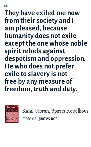 Kahil Gibran, Spirits Rebellious: They have exiled me now from their society and I am pleased, because humanity does not exile except the one whose noble spirit rebels against despotism and oppression. He who does not prefer exile to slavery is not free by any measure of freedom, truth and duty.