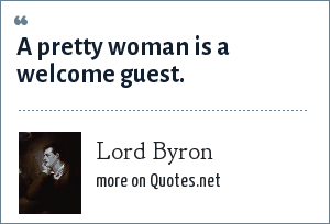 Lord Byron: A pretty woman is a welcome guest.