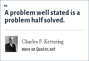 Charles F. Kettering: A problem well stated is a problem half solved.