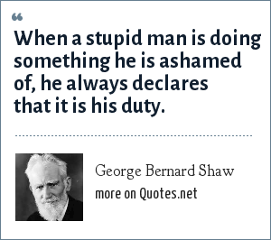 George Bernard Shaw: When a stupid man is doing something he is ashamed of, he always declares that it is his duty.