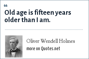Oliver Wendell Holmes: Old age is fifteen years older than I am.