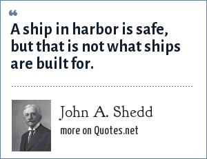 John A. Shedd: A ship in harbor is safe -- but that is not what ships are for.