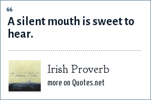 Irish Proverb: A silent mouth is sweet to hear.