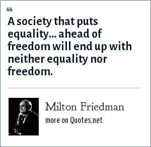 Milton Friedman: A society that puts equality... ahead of freedom will end up with neither.