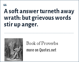 Book of Proverbs: A soft answer turneth away wrath: but grievous words stir up anger.