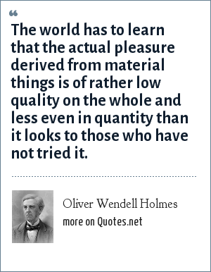Oliver Wendell Holmes: The world has to learn that the actual pleasure derived from material things is of rather low quality on the whole and less even in quantity than it looks to those who have not tried it.