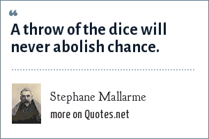 Stephane Mallarme: A throw of the dice will never abolish chance.
