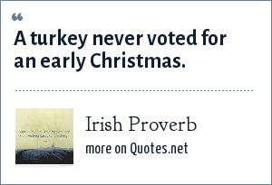 Irish Proverb: A turkey never voted for an early Christmas.