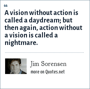Jim Sorensen: A vision without action is called a daydream; but then again, action without a vision is called a nightmare.