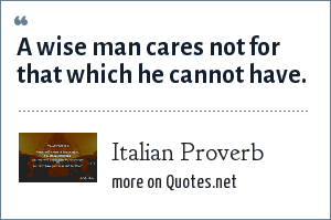 Italian Proverb: A wise man cares not for that which he cannot have.