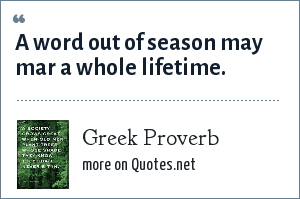 Greek Proverb: A word out of season may mar a whole lifetime.