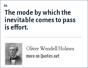 Oliver Wendell Holmes: The mode by which the inevitable comes to pass is effort.