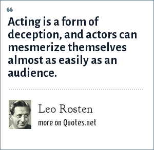 Leo Rosten: Acting is a form of deception, and actors can mesmerize themselves almost as easily as an audience.