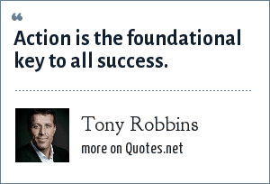 Tony Robbins: Action is the foundational key to all success.