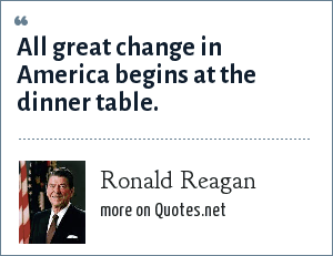 Ronald Reagan: All great change in America begins at the dinner table.