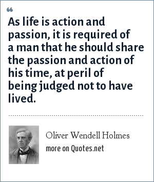 Oliver Wendell Holmes: As life is action and passion, it is required of a man that he should share the passion and action of his time, at peril of being judged not to have lived.