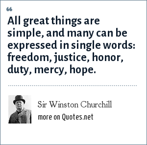 Sir Winston Churchill: All great things are simple, and many can be expressed in single words: freedom, justice, honor, duty, mercy, hope.