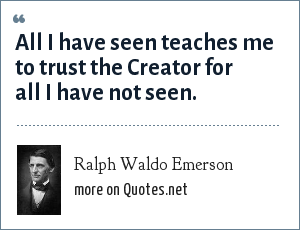 Ralph Waldo Emerson: All I have seen teaches me to trust the Creator for all I have not seen.