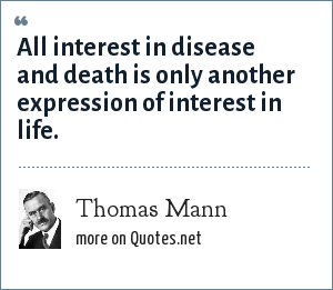 Thomas Mann: All interest in disease and death is only another expression of interest in life.
