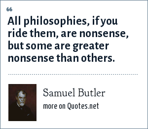 Samuel Butler: All philosophies, if you ride them, are nonsense, but some are greater nonsense than others.