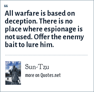 Sun-Tzu: All warfare is based on deception. There is no place where espionage is not used. Offer the enemy bait to lure him.