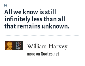 William Harvey: All we know is still infinitely less than all that remains unknown.