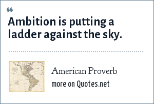 American Proverb: Ambition is putting a ladder against the sky.