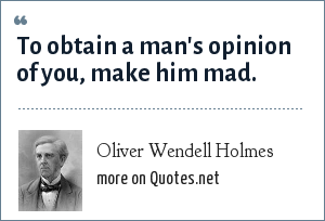Oliver Wendell Holmes: To obtain a man's opinion of you, make him mad.