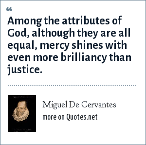 Miguel De Cervantes: Among the attributes of God, although they are all equal, mercy shines with even more brilliancy than justice.