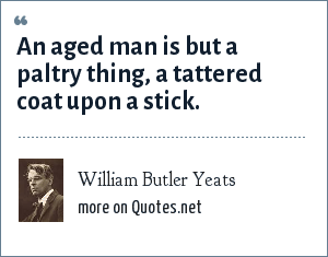 William Butler Yeats: An aged man is but a paltry thing, a tattered coat upon a stick.